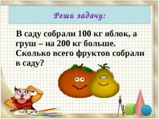 В саду собрали 100 кг яблок, а груш – на 200 кг больше. Сколько всего фрукто