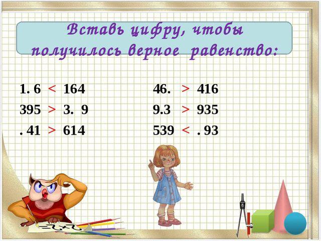 1. 6 < 164 46. > 416 395 > 3. 9 9.3 > 935 . 41 > 614 539 < . 93 Вставь цифру,...