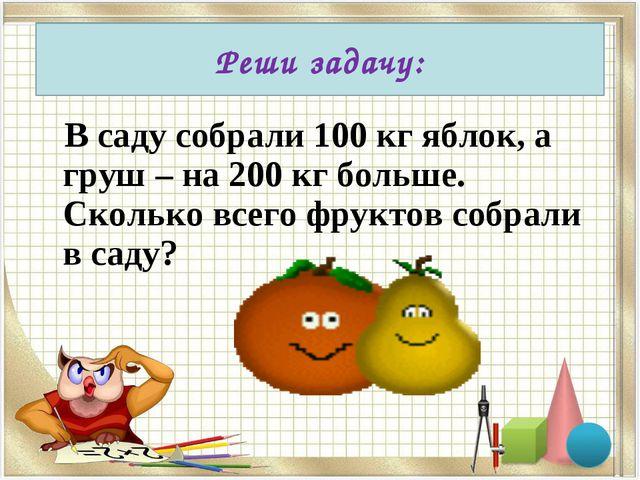 В саду собрали 100 кг яблок, а груш – на 200 кг больше. Сколько всего фрукто...