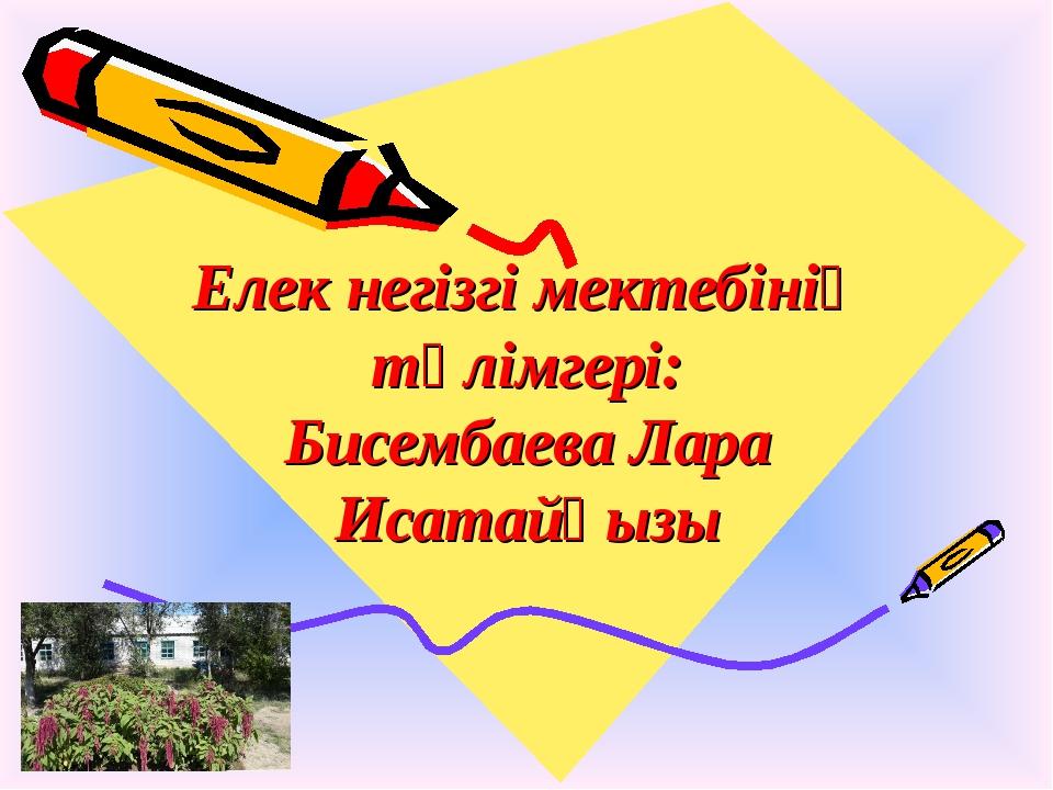 Елек негізгі мектебінің тәлімгері: Бисембаева Лара Исатайқызы
