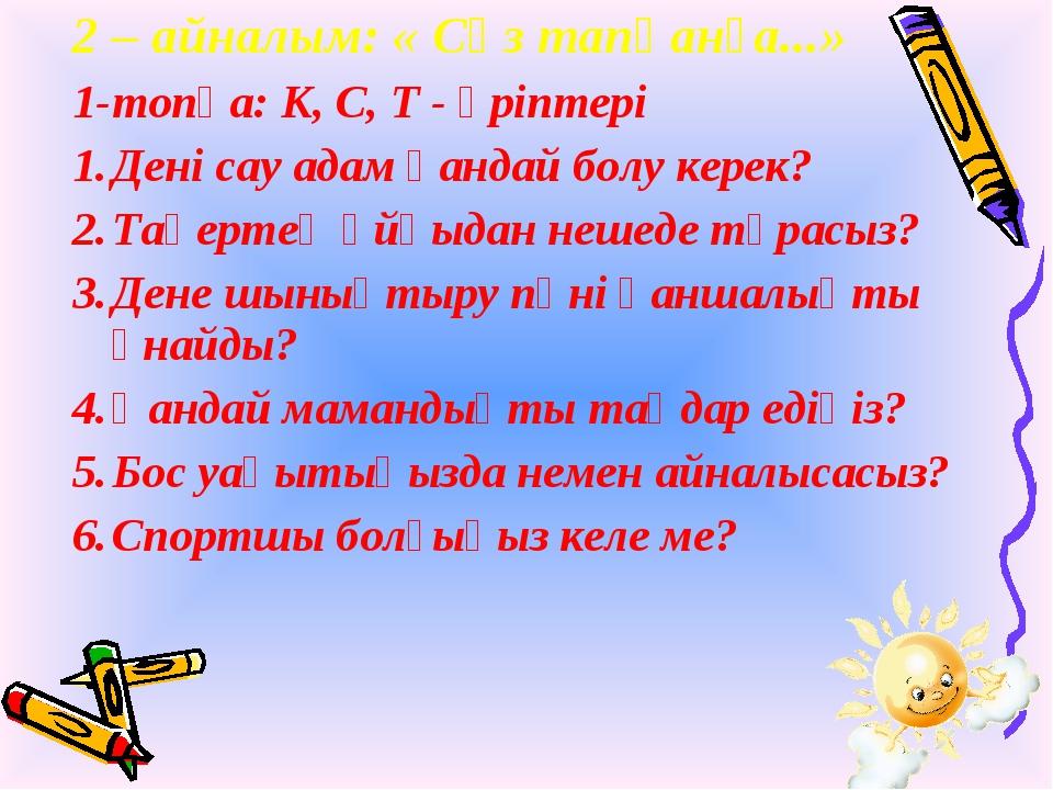 2 – айналым: « Сөз тапқанға...» 1-топқа: К, С, Т - әріптері Дені сау адам қан...