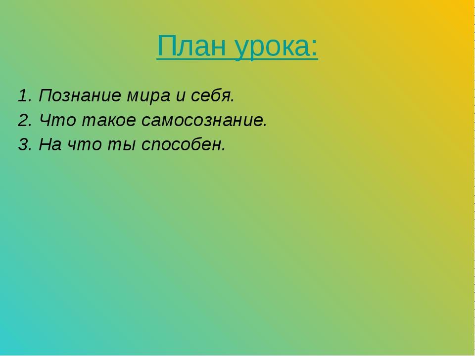 План урока: 1. Познание мира и себя. 2. Что такое самосознание. 3. На что ты...