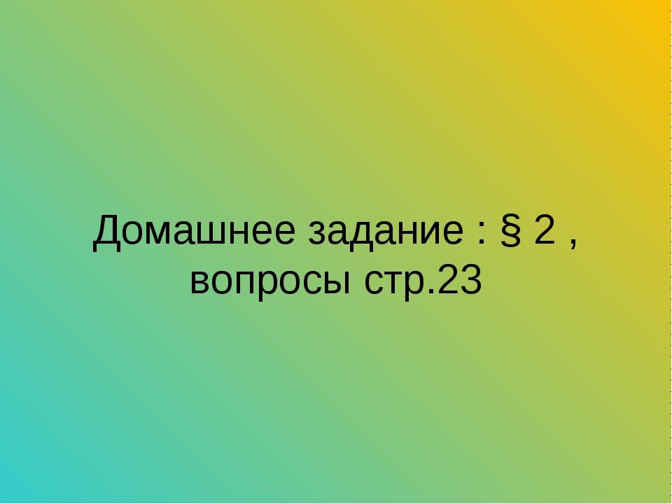 Домашнее задание : § 2 , вопросы стр.23