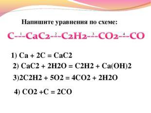 Напишите уравнения по схеме: 1) Са + 2C = CaC2 2) CaC2 + 2H2O = C2H2 + Ca(OH)