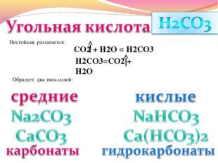 Нестойкая, разлагается: СО2 + Н2О = Н2СО3 Н2СО3=СО2 + Н2О Образует два типа с