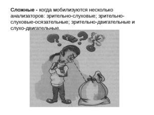 Сложные - когда мобилизуются несколько анализаторов: зрительно-слуховые; зрит