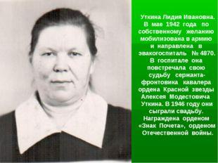 Уткина Лидия Ивановна. В мае 1942 года по собственному желанию мобилизована