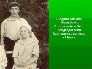 Шадрин Алексей Назарович. В годы войны был председателем Осиновского колхоза