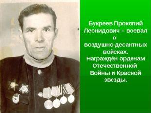 Букреев Прокопий Леонидович – воевал в воздушно-десантных войсках. Награждён