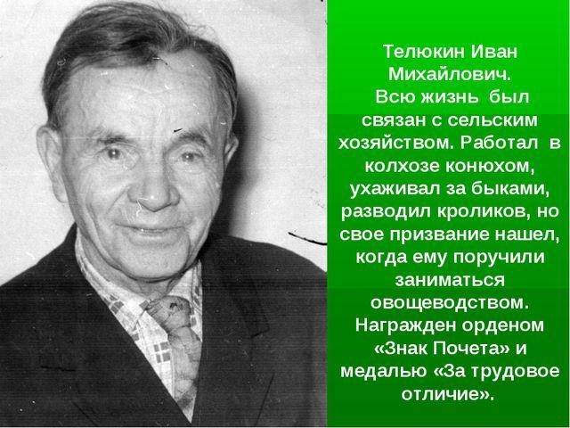 Телюкин Иван Михайлович. Всю жизнь был связан с сельским хозяйством. Работал...