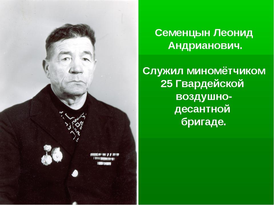 Семенцын Леонид Андрианович. Служил миномётчиком 25 Гвардейской воздушно- дес...