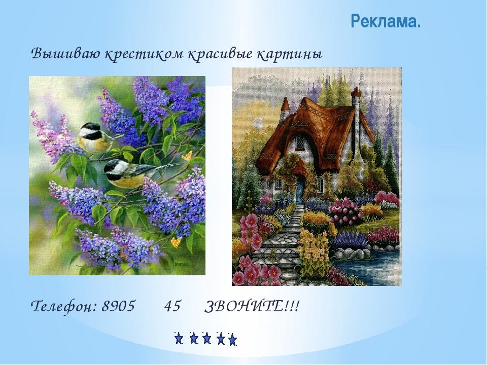 Вышиваю крестиком красивые картины Телефон: 8905 45 ЗВОНИТЕ!!! Реклама.