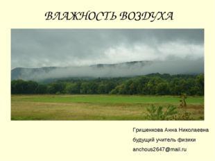 ВЛАЖНОСТЬ ВОЗДУХА Гришенкова Анна Николаевна будущий учитель физики anchous26