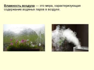 Влажностьвоздуха —этомера, характеризующая содержание водяныхпаров в возд