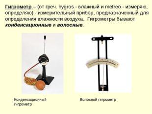 Гигрометр – (от греч. hygros - влажный и metreo - измеряю, определяю) - измер