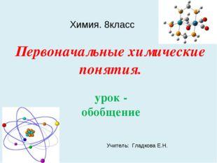 Первоначальные химические понятия. урок - обобщение Химия. 8класс Учитель: Гл
