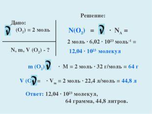 Дано: (O2) = 2 моль N, m, V (O2) - ? Решение: N(O2) = ∙ NA = 2 моль ∙ 6,02 ∙