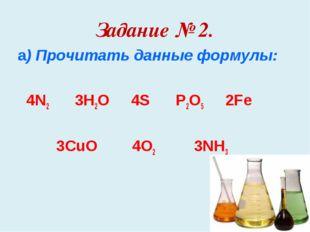 Задание № 2. а) Прочитать данные формулы: 4N2 3H2O 4S P2O5 2Fe 3CuO 4O2 3NH3