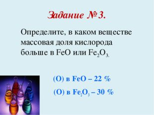 Задание № 3. ω (О) в FeO – 22 % ω (О) в Fe2O3 – 30 % Определите, в каком веще