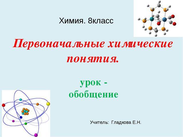 Первоначальные химические понятия. урок - обобщение Химия. 8класс Учитель: Гл...