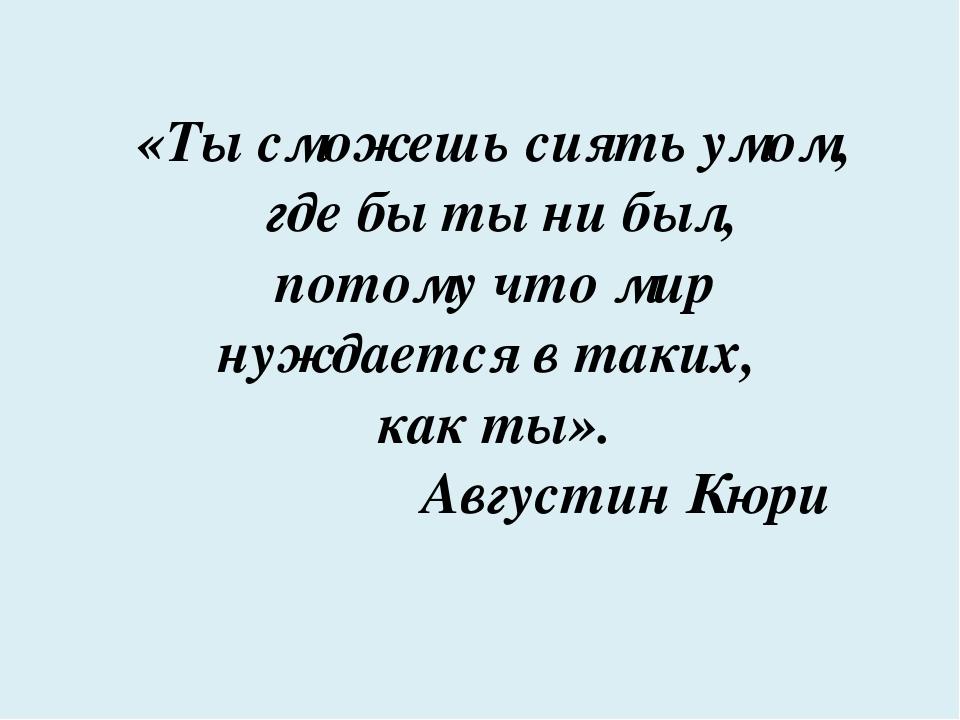 «Ты сможешь сиять умом, где бы ты ни был, потому что мир нуждается в таких, к...