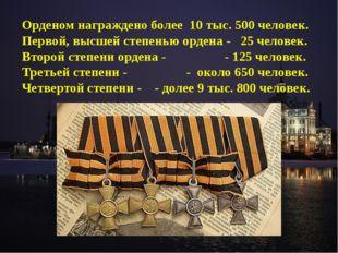 Орденом награждено более 10 тыс. 500 человек. Первой, высшей степенью ордена