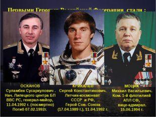 Первыми Героями Российской Федерации стали : ОСКАНОВ Суламбек Сусаркулович .