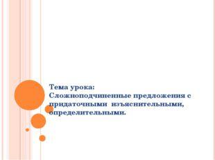 Тема урока: Сложноподчиненные предложения с придаточными изъяснительными, опр