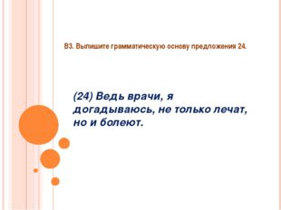 В3. Выпишите грамматическую основу предложения 24. (24) Ведь врачи, я догадыв