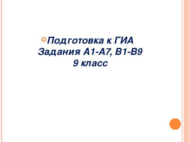 Подготовка к ГИА Задания А1-А7, В1-В9 9 класс