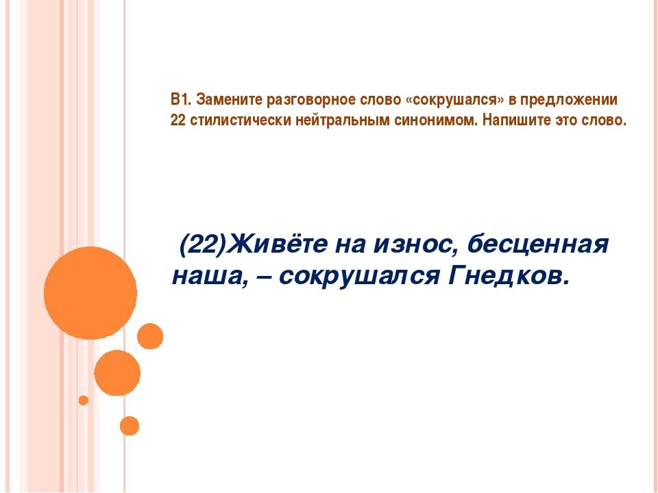 В1. Замените разговорное слово «сокрушался» в предложении 22 стилистически не...