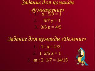 Задание для команды «Умножение» х : 5/9 = 1 5/7 у = 1 3/5 к = 4/5 Задание для