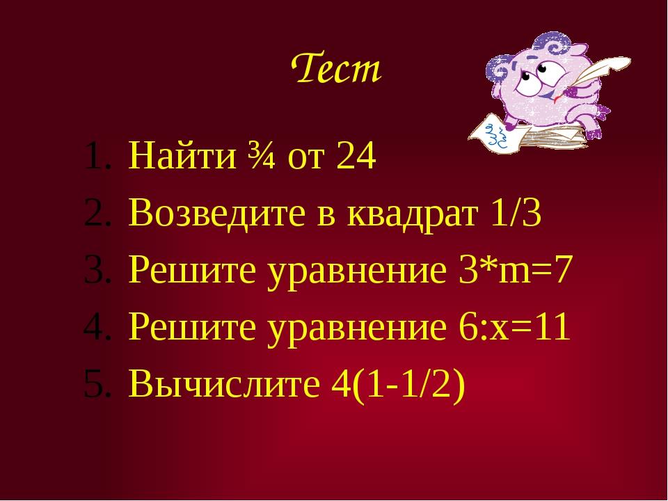 Тест Найти ¾ от 24 Возведите в квадрат 1/3 Решите уравнение 3*m=7 Решите урав...