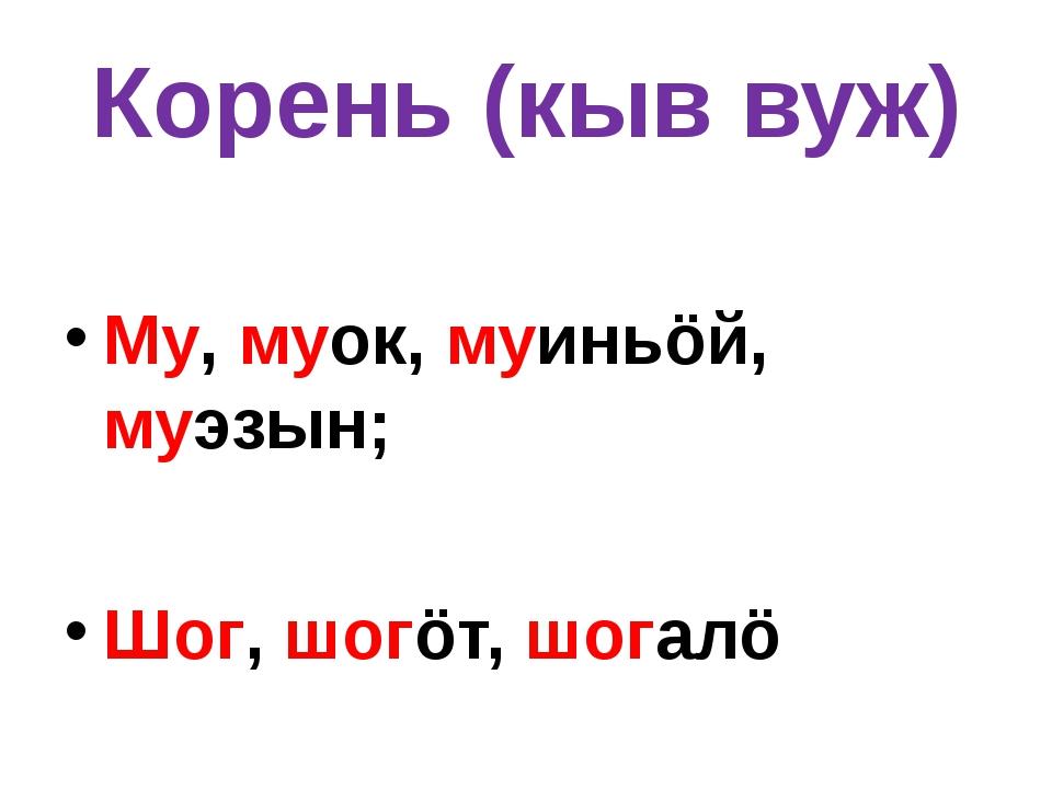 Корень (кыв вуж) Му, муок, муиньöй, муэзын; Шог, шогöт, шогалö