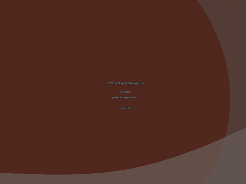 ССЗШ № 52 им. М.Лобачевского 5Б класс учитель: Вересняк Н.В. Львов - 2014