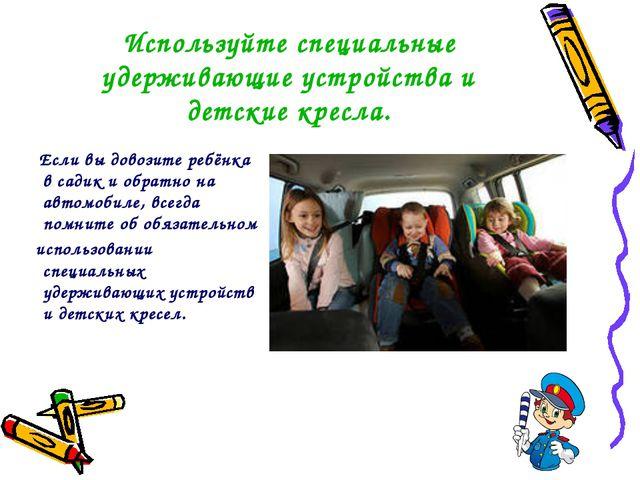 Используйте специальные удерживающие устройства и детские кресла. Если вы до...