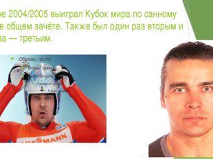 В сезоне 2004/2005 выиграл Кубок мира по санному спорту в общем зачёте. Также