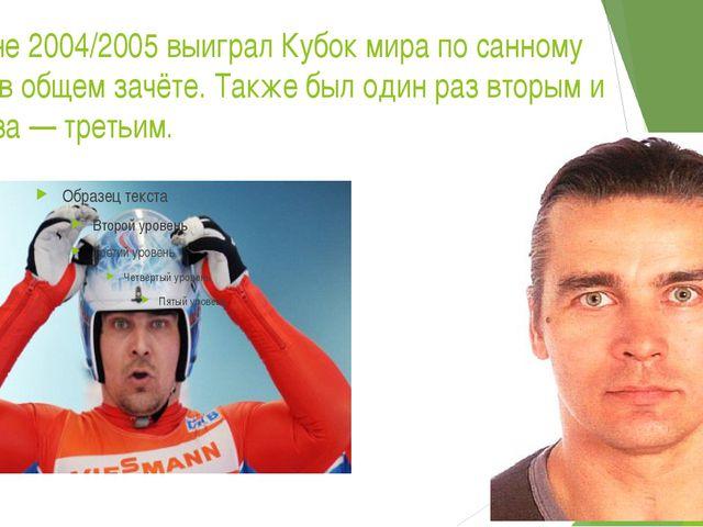 В сезоне 2004/2005 выиграл Кубок мира по санному спорту в общем зачёте. Также...