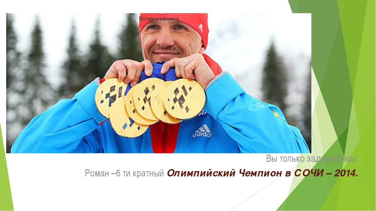 Вы только задумайтесь! Роман –6 ти кратный Олимпийский Чемпион в СОЧИ – 2014.