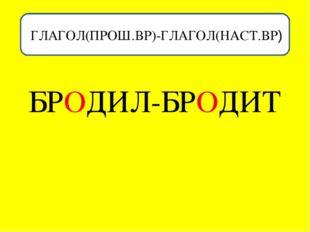 ГЛАГ ГЛАГОЛ(ПРОШ.ВР)-ГЛАГОЛ(НАСТ.ВР) БРОДИЛ-БРОДИТ