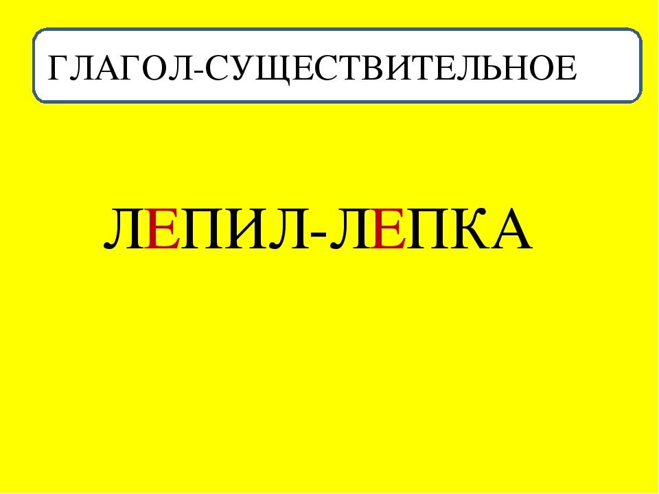 ГЛАГОЛ-СУЩЕСТВИТЕЛЬНОЕ ЛЕПИЛ-ЛЕПКА