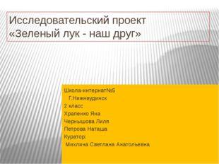 Исследовательский проект «Зеленый лук - наш друг» Школа-интернат№5 Г.Нижнеуди