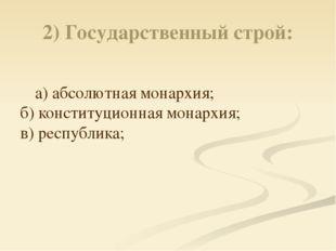 2) Государственный строй: а) абсолютная монархия; б) конституционная монархия