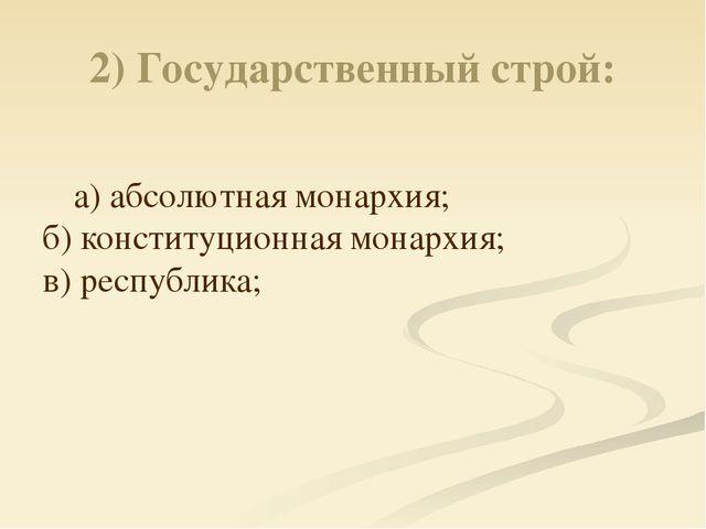 2) Государственный строй: а) абсолютная монархия; б) конституционная монархия...