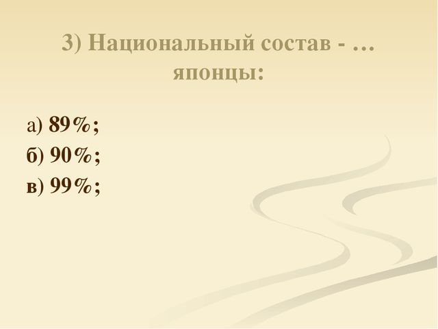 3) Национальный состав - … японцы: а) 89%; б) 90%; в) 99%;