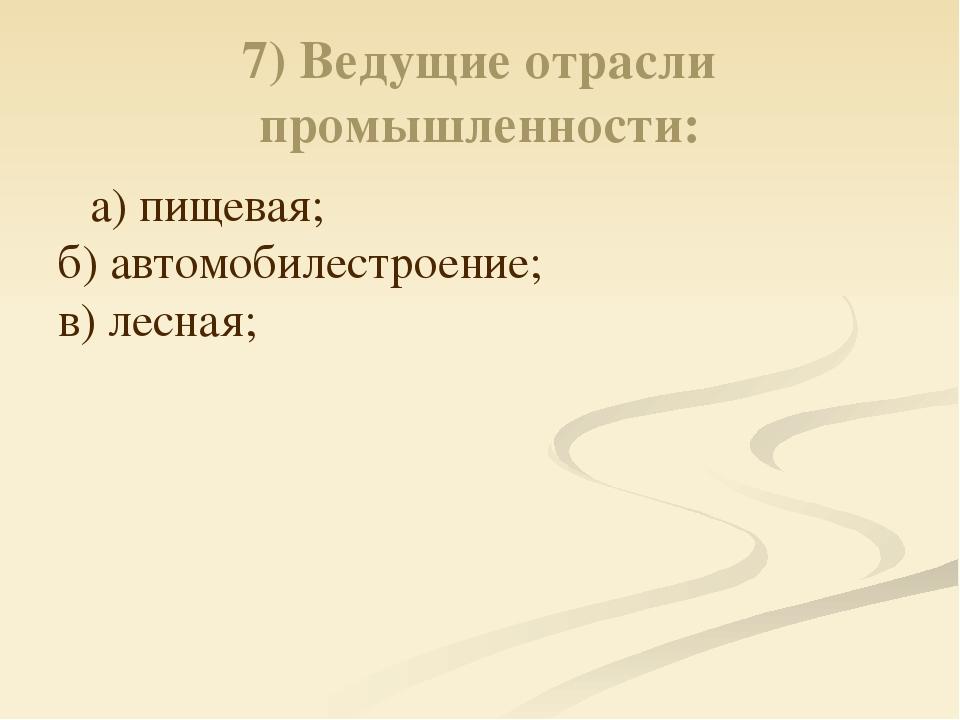 7) Ведущие отрасли промышленности: а) пищевая; б) автомобилестроение; в) лесн...