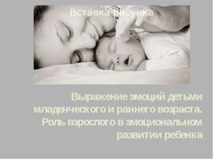 Выражение эмоций детьми младенческого и раннего возраста. Роль взрослого в эм