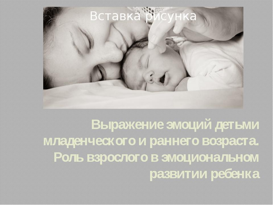 Выражение эмоций детьми младенческого и раннего возраста. Роль взрослого в эм...
