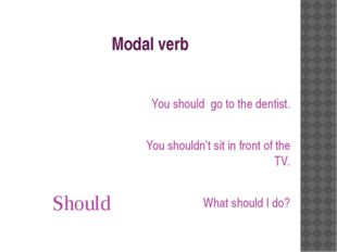 Modal verb Should You should go to the dentist. You shouldn't sit in front of