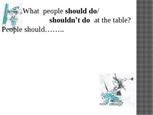 What people should do/ shouldn't do at the table? People should……..